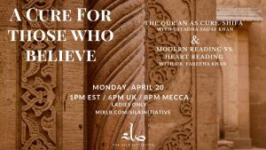 Ustadha Sadaf Khan and Dr. Fareeha Khan A Cure for Those Who Believe  Read the Quran with your Heart this Ramadan 2020 The Qur'an as Cure/Shifa  Modern Reading vs. Heart Reading  Monday, April 20, 1pm EST / 6pm UK / 8pm Mecca  Ladies Only Event  Webinar- Mixlr
