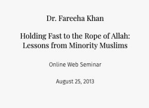 Dr. Fareeha Khan Holding Fast to the Rope of Allah: Lessons from Minority Muslims  Online Web Seminar August 25, 2013