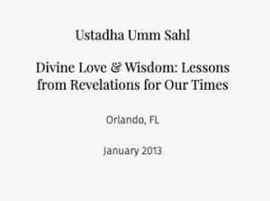 Ustadha Umm Sahl Divine Love & Wisdom: Lessons from Revelations for Our Times  Orlando, FL January 2013